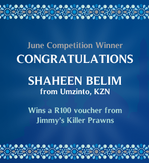 June Competition Winner Congratulations Shaheen Belim from Umzinto, KZN who wins a R100 voucher from Jimmy's Killer Prawns