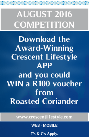 AUGUST 2016 COMPETITION Download the Award-Winning Crescent Lifestyle APP and you could WIN a R100 voucher from Roasted Coriander www.crescentlifestyle.com